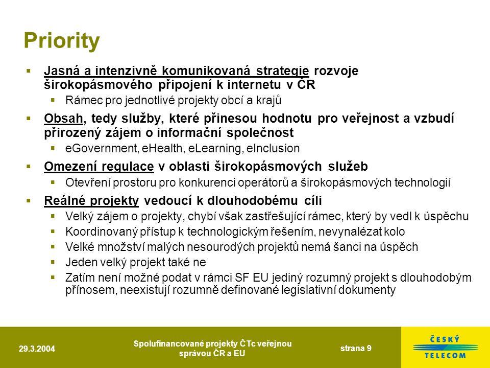29.3.2004 Spolufinancované projekty ČTc veřejnou správou ČR a EU strana 9 Priority  Jasná a intenzivně komunikovaná strategie rozvoje širokopásmového připojení k internetu v ČR  Rámec pro jednotlivé projekty obcí a krajů  Obsah, tedy služby, které přinesou hodnotu pro veřejnost a vzbudí přirozený zájem o informační společnost  eGovernment, eHealth, eLearning, eInclusion  Omezení regulace v oblasti širokopásmových služeb  Otevření prostoru pro konkurenci operátorů a širokopásmových technologií  Reálné projekty vedoucí k dlouhodobému cíli  Velký zájem o projekty, chybí však zastřešující rámec, který by vedl k úspěchu  Koordinovaný přístup k technologickým řešením, nevynalézat kolo  Velké množství malých nesourodých projektů nemá šanci na úspěch  Jeden velký projekt také ne  Zatím není možné podat v rámci SF EU jediný rozumný projekt s dlouhodobým přínosem, neexistují rozumně definované legislativní dokumenty