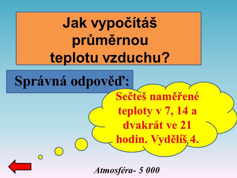 Správná odpověď: Atmosféra- 5 000 Jak vypočítáš průměrnou teplotu vzduchu? Sečteš naměřené teploty v 7, 14 a dvakrát ve 21 hodin. Vydělíš 4.