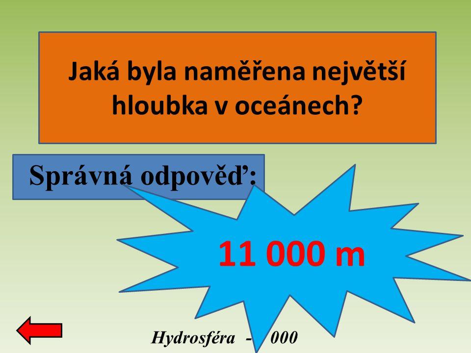 Správná odpověď: Hydrosféra - 3 000 11 000 m Jaká byla naměřena největší hloubka v oceánech?