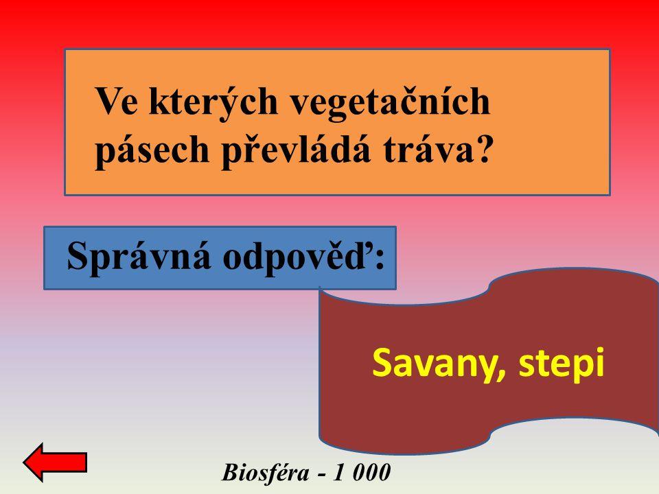 Biosféra - 1 000 Správná odpověď: Ve kterých vegetačních pásech převládá tráva? Savany, stepi