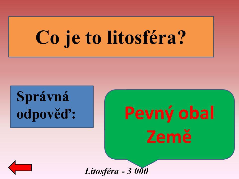 Litosféra - 3 000 Co je to litosféra? Správná odpověď: Pevný obal Země