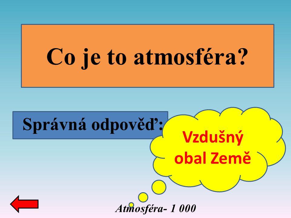 Atmosféra- 1 000 Co je to atmosféra? Správná odpověď: Vzdušný obal Země
