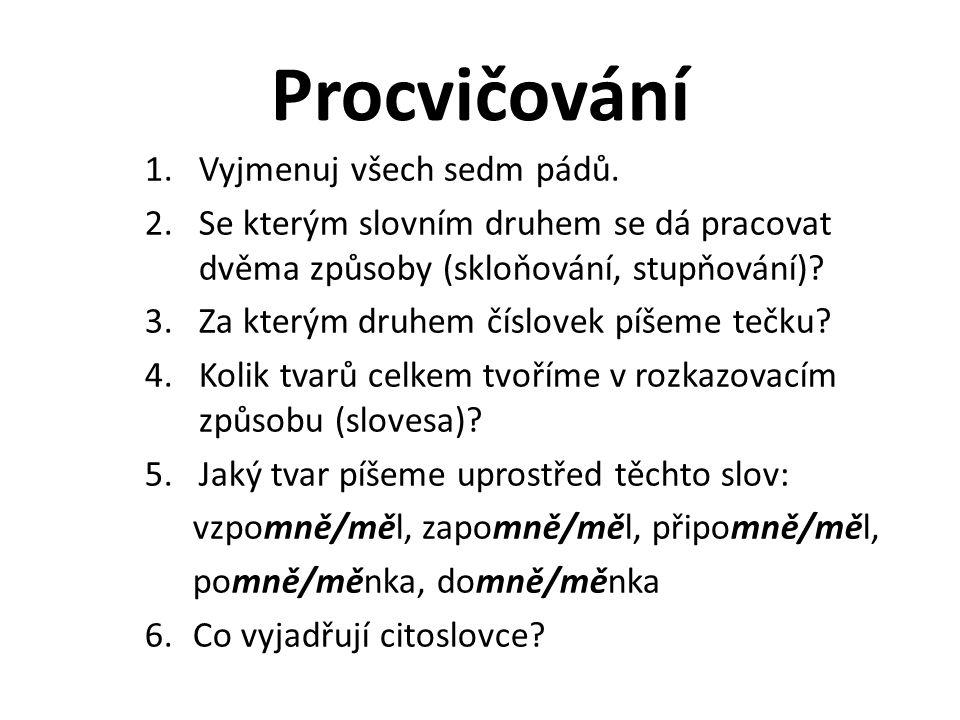 Procvičování 1.Vyjmenuj všech sedm pádů. 2.Se kterým slovním druhem se dá pracovat dvěma způsoby (skloňování, stupňování)? 3.Za kterým druhem číslovek