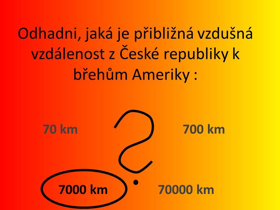 Odhadni, jaká je přibližná vzdušná vzdálenost z České republiky k břehům Ameriky : 70 km 700 km 7000 km 70000 km