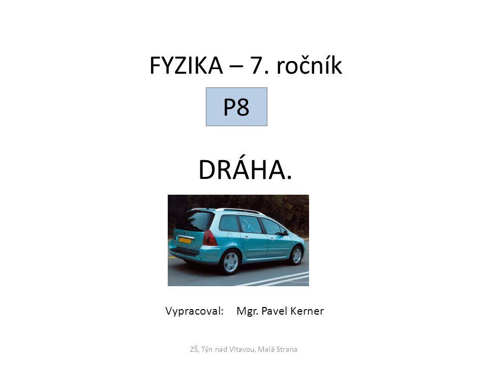DRÁHA. ZŠ, Týn nad Vltavou, Malá Strana FYZIKA – 7. ročník P8 Vypracoval: Mgr. Pavel Kerner