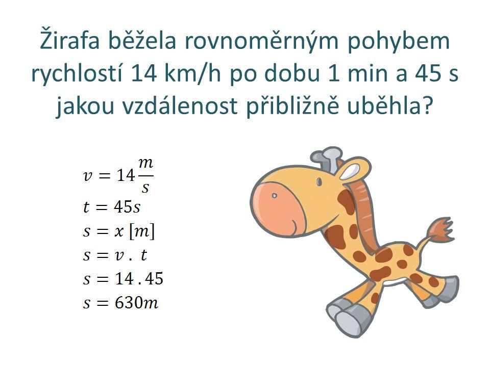 Žirafa běžela rovnoměrným pohybem rychlostí 14 km/h po dobu 1 min a 45 s jakou vzdálenost přibližně uběhla?