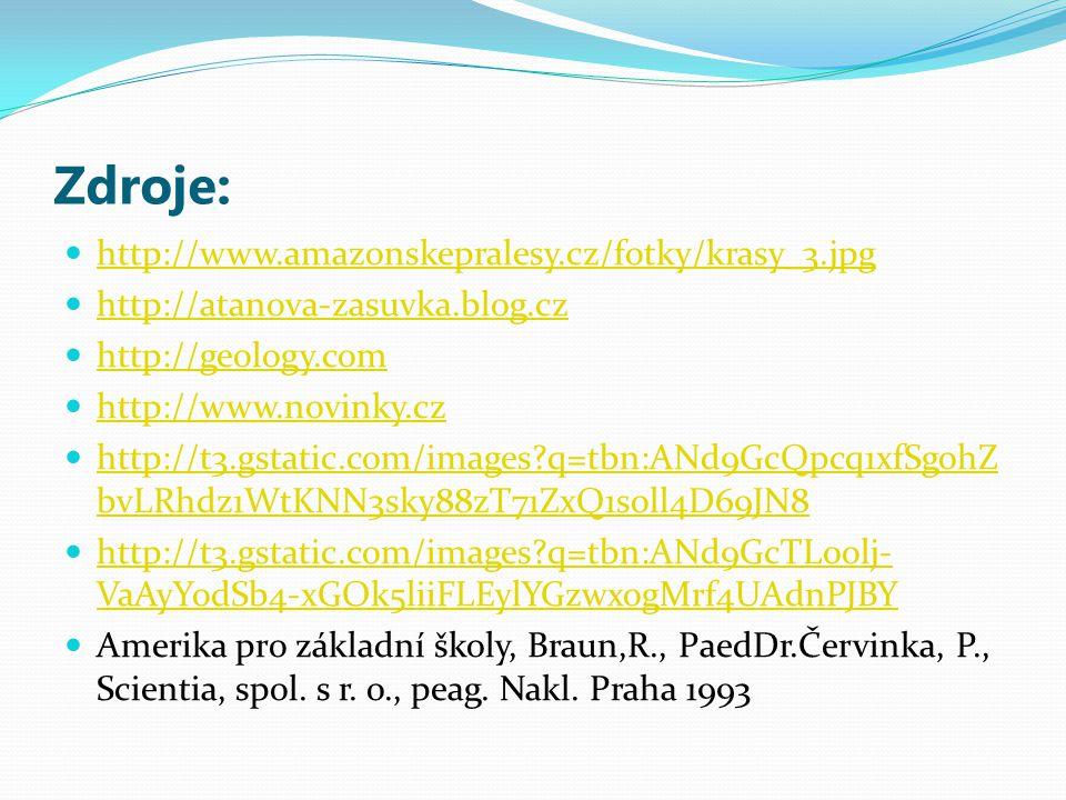 Zdroje: http://www.amazonskepralesy.cz/fotky/krasy_3.jpg http://atanova-zasuvka.blog.cz http://geology.com http://www.novinky.cz http://t3.gstatic.com/images q=tbn:ANd9GcQpcq1xfSgohZ bvLRhdz1WtKNN3sky88zT71ZxQ1soll4D69JN8 http://t3.gstatic.com/images q=tbn:ANd9GcQpcq1xfSgohZ bvLRhdz1WtKNN3sky88zT71ZxQ1soll4D69JN8 http://t3.gstatic.com/images q=tbn:ANd9GcTL0olj- VaAyYodSb4-xGOk5liiFLEylYGzwxogMrf4UAdnPJBY http://t3.gstatic.com/images q=tbn:ANd9GcTL0olj- VaAyYodSb4-xGOk5liiFLEylYGzwxogMrf4UAdnPJBY Amerika pro základní školy, Braun,R., PaedDr.Červinka, P., Scientia, spol.