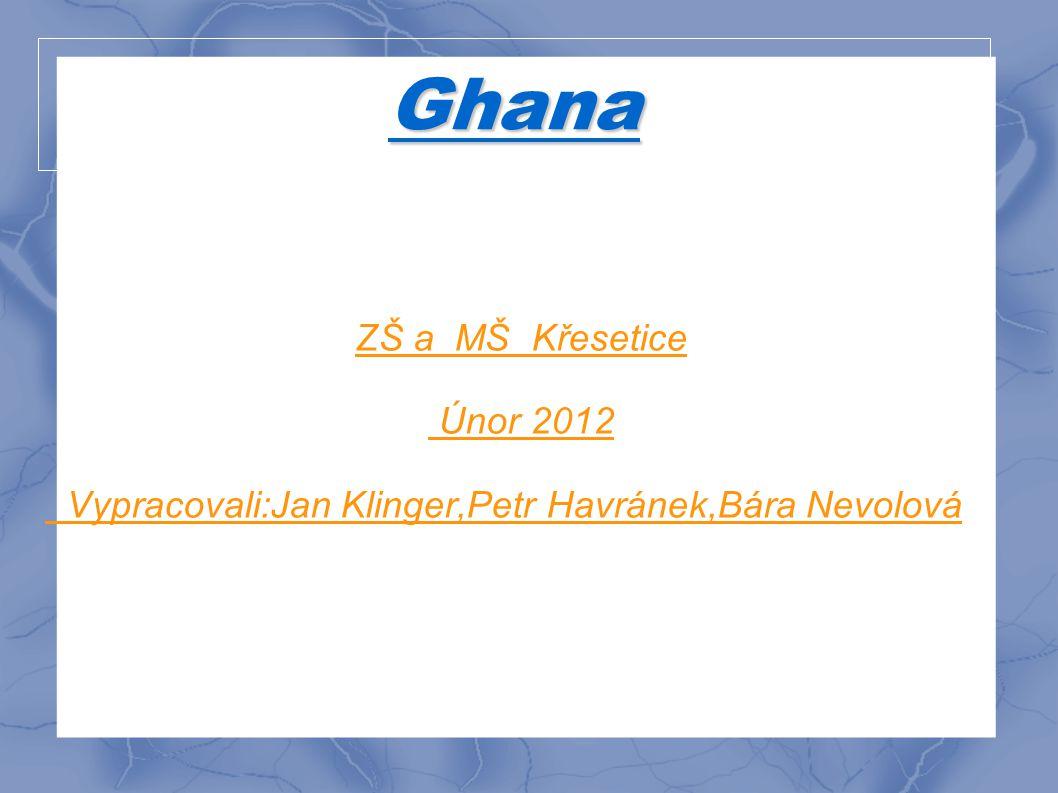 Ghana ZŠ a MŠ Křesetice Únor 2012 Vypracovali:Jan Klinger,Petr Havránek,Bára Nevolová