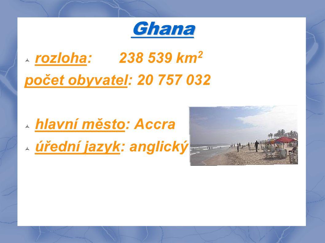 Ghana  rozloha: 238 539 km 2 počet obyvatel: 20 757 032  hlavní město: Accra  úřední jazyk: anglický jazyk