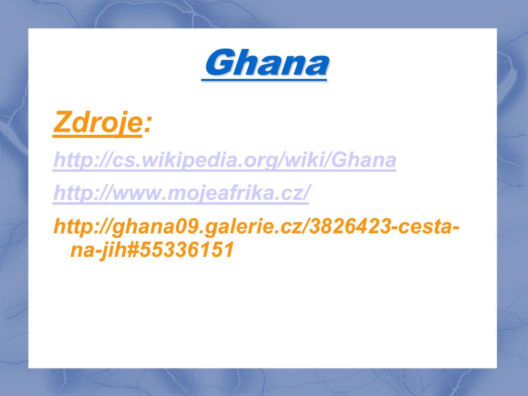 Ghana Zdroje: http://cs.wikipedia.org/wiki/Ghana http://www.mojeafrika.cz/ http://ghana09.galerie.cz/3826423-cesta- na-jih#55336151