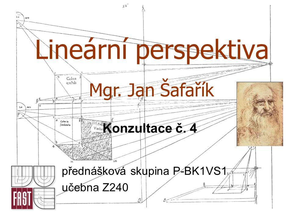Lineární perspektiva přednášková skupina P-BK1VS1 učebna Z240 Mgr. Jan Šafařík Konzultace č. 4