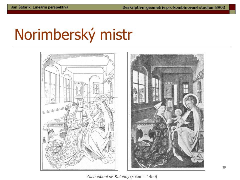10 Norimberský mistr Zasnoubení sv. Kateřiny (kolem r. 1450) Jan Šafařík: Lineární perspektiva Deskriptivní geometrie pro kombinované studium BA03