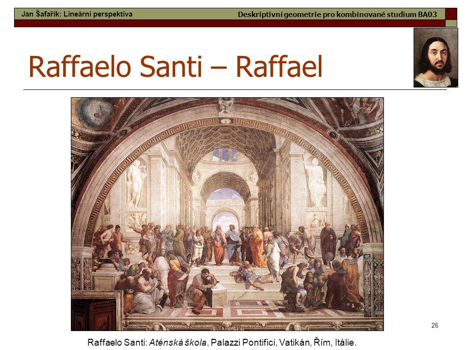 26 Raffaelo Santi – Raffael Raffaelo Santi: Aténská škola, Palazzi Pontifici, Vatikán, Řím, Itálie. Jan Šafařík: Lineární perspektiva Deskriptivní geo