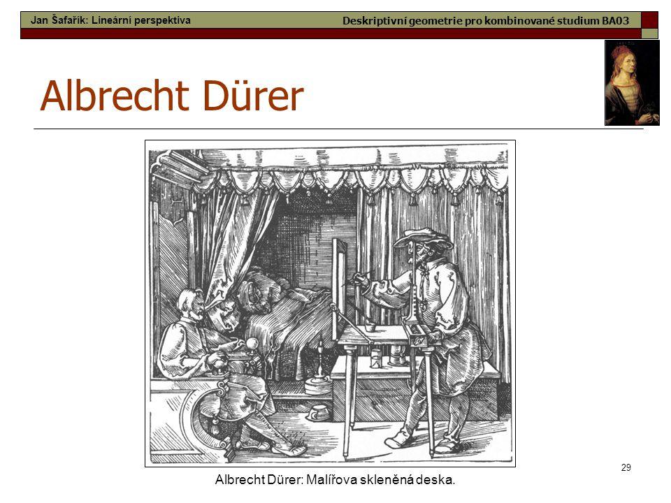 29 Albrecht Dürer Albrecht Dürer: Malířova skleněná deska. Jan Šafařík: Lineární perspektiva Deskriptivní geometrie pro kombinované studium BA03