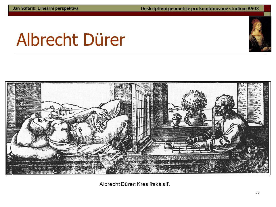 30 Albrecht Dürer Albrecht Dürer: Kreslířská síť. Jan Šafařík: Lineární perspektiva Deskriptivní geometrie pro kombinované studium BA03