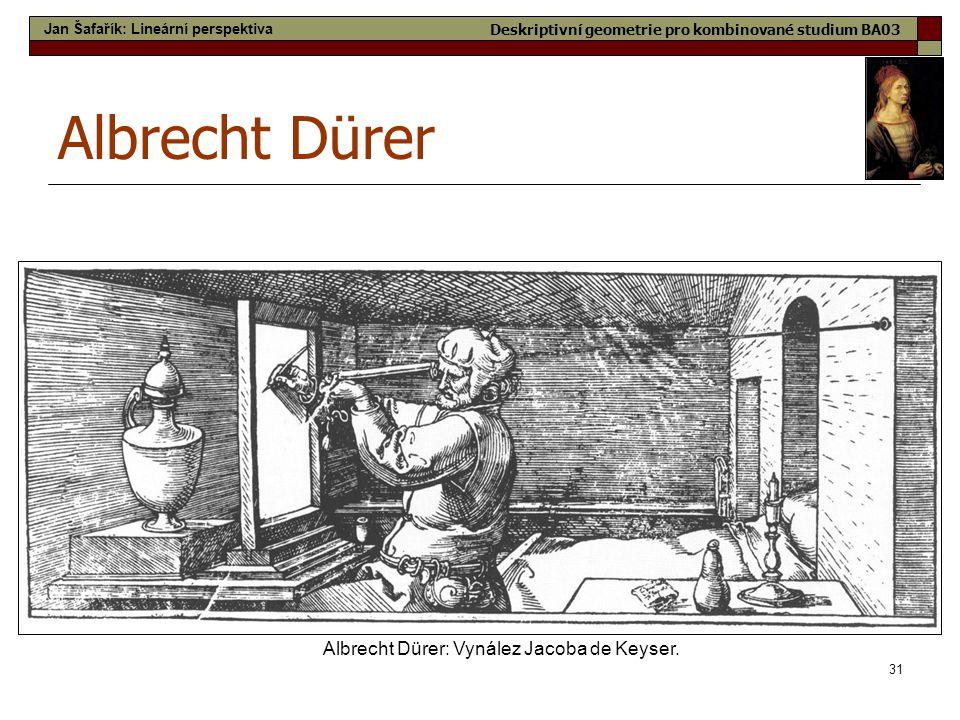 31 Albrecht Dürer Albrecht Dürer: Vynález Jacoba de Keyser. Jan Šafařík: Lineární perspektiva Deskriptivní geometrie pro kombinované studium BA03