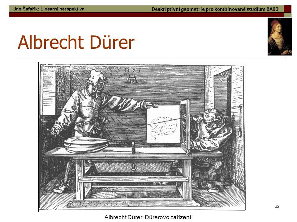 32 Albrecht Dürer Albrecht Dürer: Dürerovo zařízení. Jan Šafařík: Lineární perspektiva Deskriptivní geometrie pro kombinované studium BA03