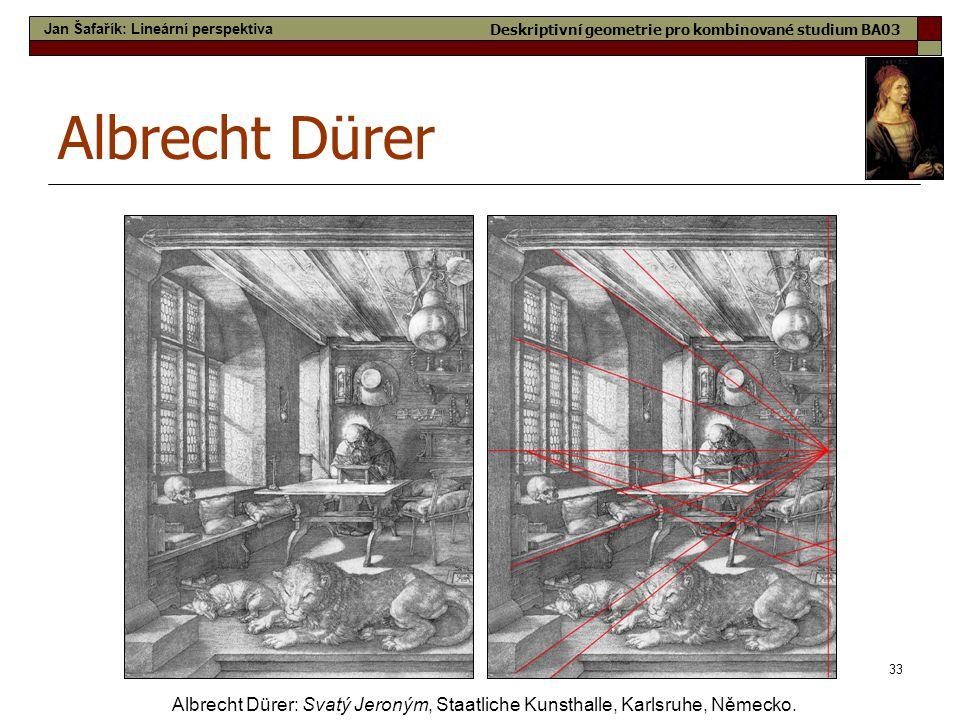 33 Albrecht Dürer Albrecht Dürer: Svatý Jeroným, Staatliche Kunsthalle, Karlsruhe, Německo. Jan Šafařík: Lineární perspektiva Deskriptivní geometrie p