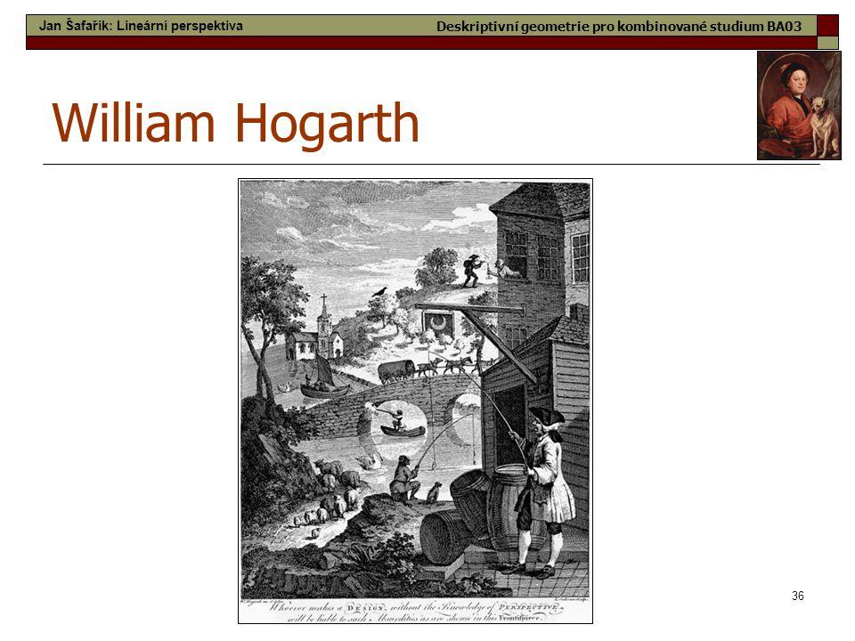 36 William Hogarth Jan Šafařík: Lineární perspektiva Deskriptivní geometrie pro kombinované studium BA03