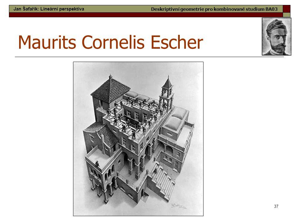37 Maurits Cornelis Escher Jan Šafařík: Lineární perspektiva Deskriptivní geometrie pro kombinované studium BA03