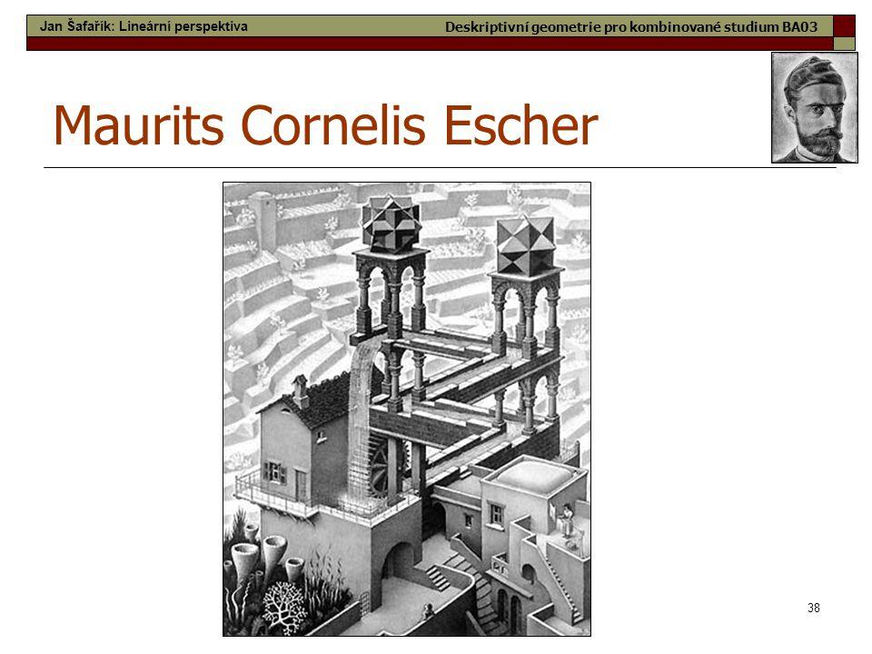 38 Maurits Cornelis Escher Jan Šafařík: Lineární perspektiva Deskriptivní geometrie pro kombinované studium BA03
