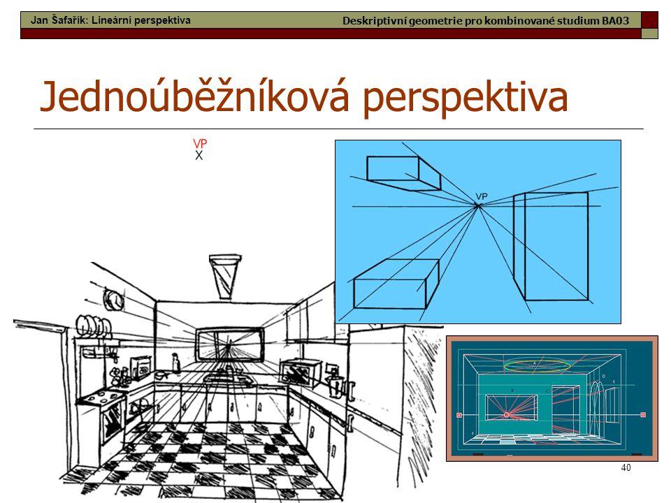 40 Jednoúběžníková perspektiva Jan Šafařík: Lineární perspektiva Deskriptivní geometrie pro kombinované studium BA03