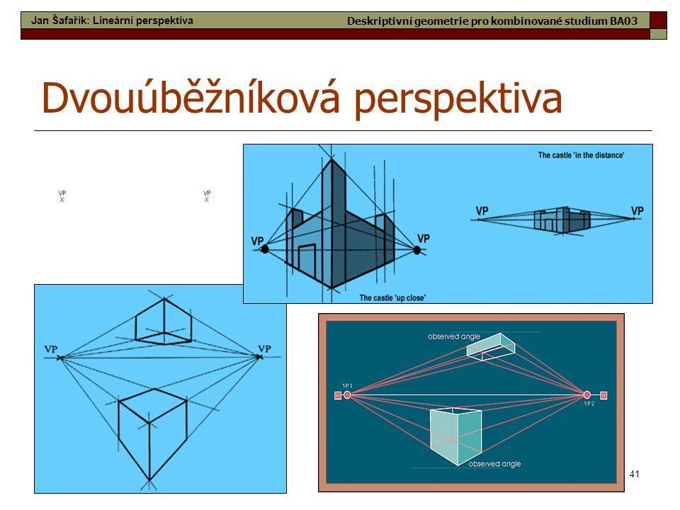 41 Dvouúběžníková perspektiva Jan Šafařík: Lineární perspektiva Deskriptivní geometrie pro kombinované studium BA03