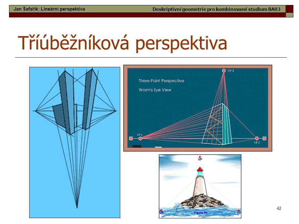 42 Tříúběžníková perspektiva Jan Šafařík: Lineární perspektiva Deskriptivní geometrie pro kombinované studium BA03