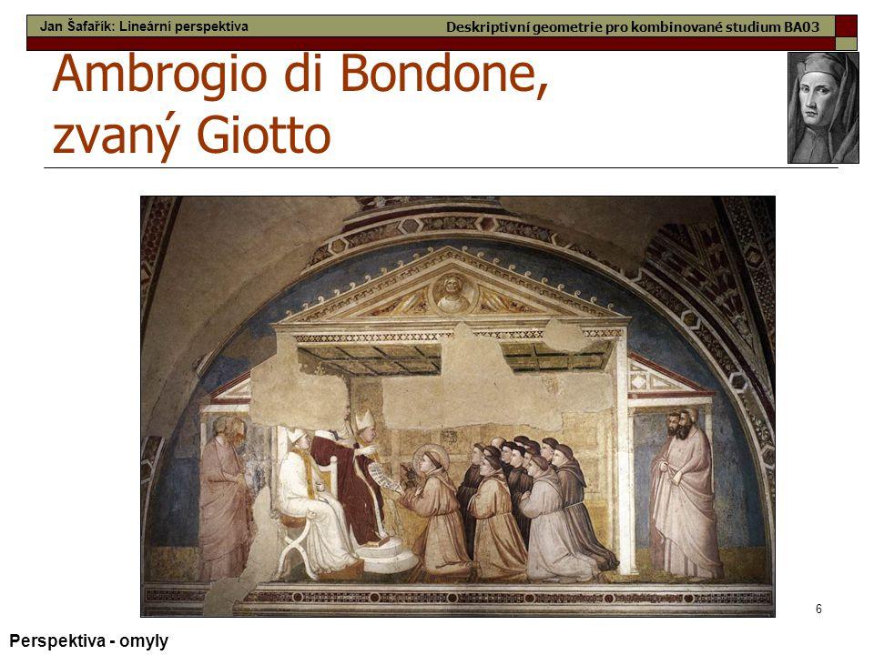 6 Ambrogio di Bondone, zvaný Giotto Perspektiva - omyly Jan Šafařík: Lineární perspektiva Deskriptivní geometrie pro kombinované studium BA03