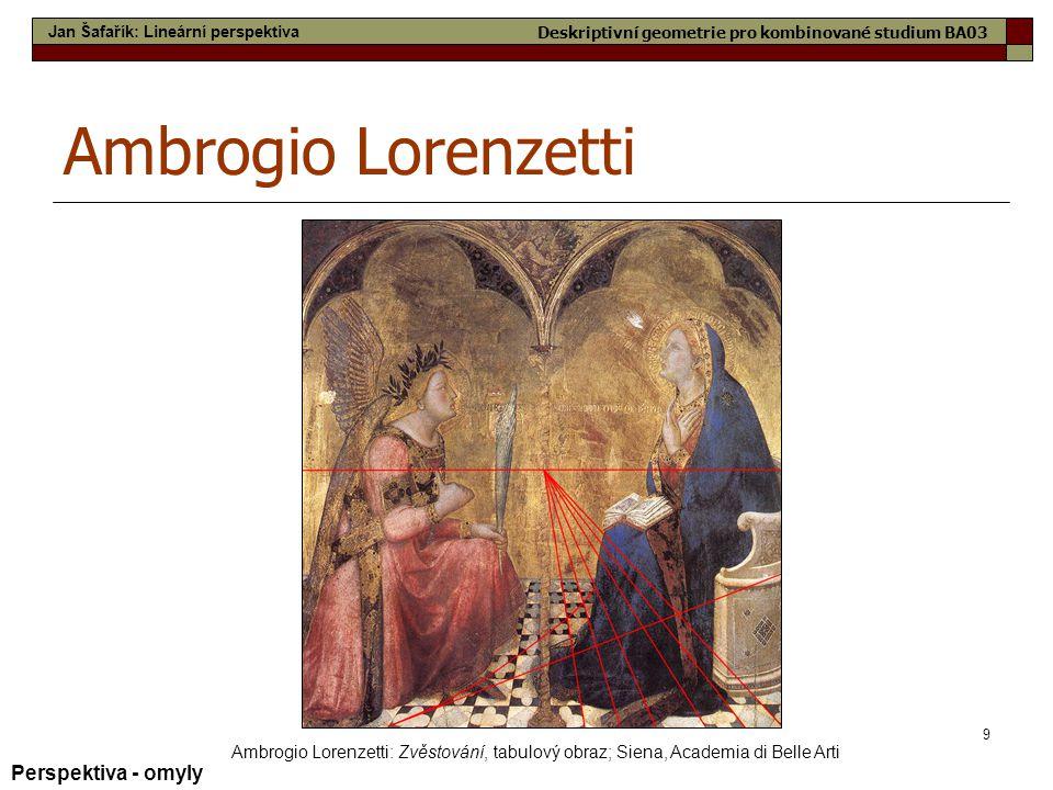 9 Ambrogio Lorenzetti Ambrogio Lorenzetti: Zvěstování, tabulový obraz; Siena, Academia di Belle Arti Perspektiva - omyly Jan Šafařík: Lineární perspek