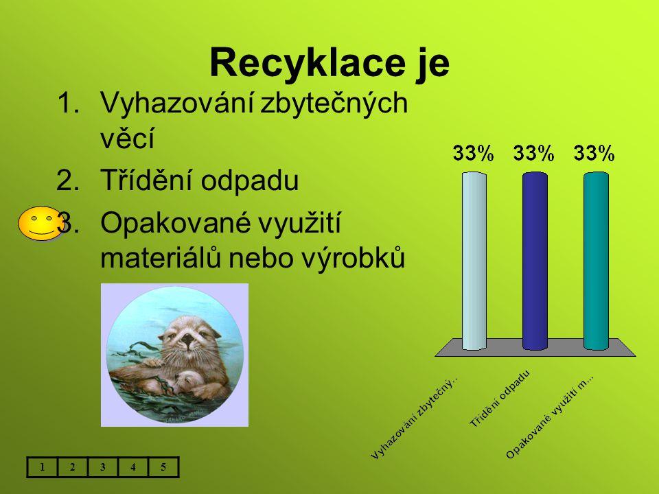 Recyklace je 12345 1.Vyhazování zbytečných věcí 2.Třídění odpadu 3.Opakované využití materiálů nebo výrobků