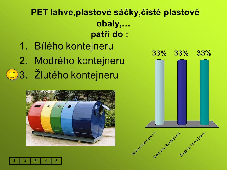 PET lahve,plastové sáčky,čisté plastové obaly,… patří do : 1.Bílého kontejneru 2.Modrého kontejneru 3.Žlutého kontejneru 12345