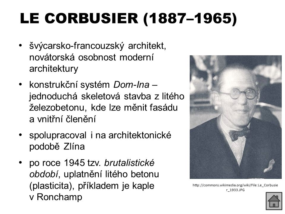 LE CORBUSIER (1887–1965) švýcarsko-francouzský architekt, novátorská osobnost moderní architektury konstrukční systém Dom-Ina – jednoduchá skeletová stavba z litého železobetonu, kde lze měnit fasádu a vnitřní členění spolupracoval i na architektonické podobě Zlína po roce 1945 tzv.