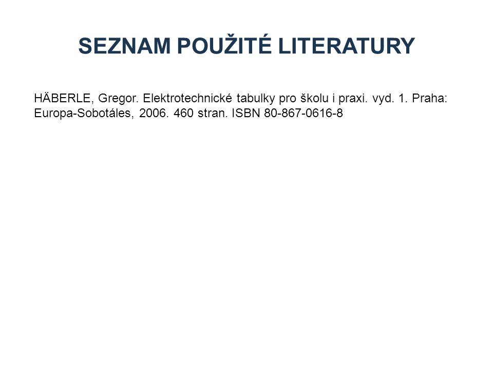 SEZNAM POUŽITÉ LITERATURY HÄBERLE, Gregor. Elektrotechnické tabulky pro školu i praxi. vyd. 1. Praha: Europa-Sobotáles, 2006. 460 stran. ISBN 80-867-0