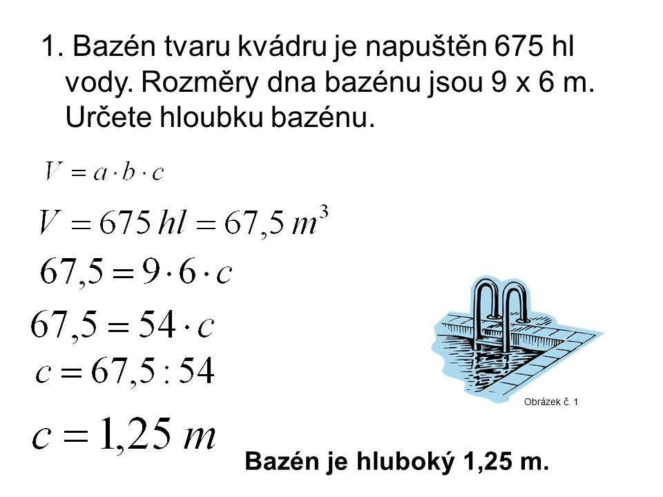 1. Bazén tvaru kvádru je napuštěn 675 hl vody. Rozměry dna bazénu jsou 9 x 6 m. Určete hloubku bazénu. Bazén je hluboký 1,25 m. Obrázek č. 1