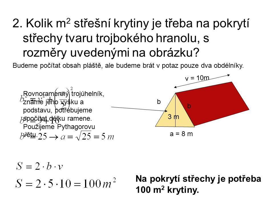 2. Kolik m 2 střešní krytiny je třeba na pokrytí střechy tvaru trojbokého hranolu, s rozměry uvedenými na obrázku? Budeme počítat obsah pláště, ale bu