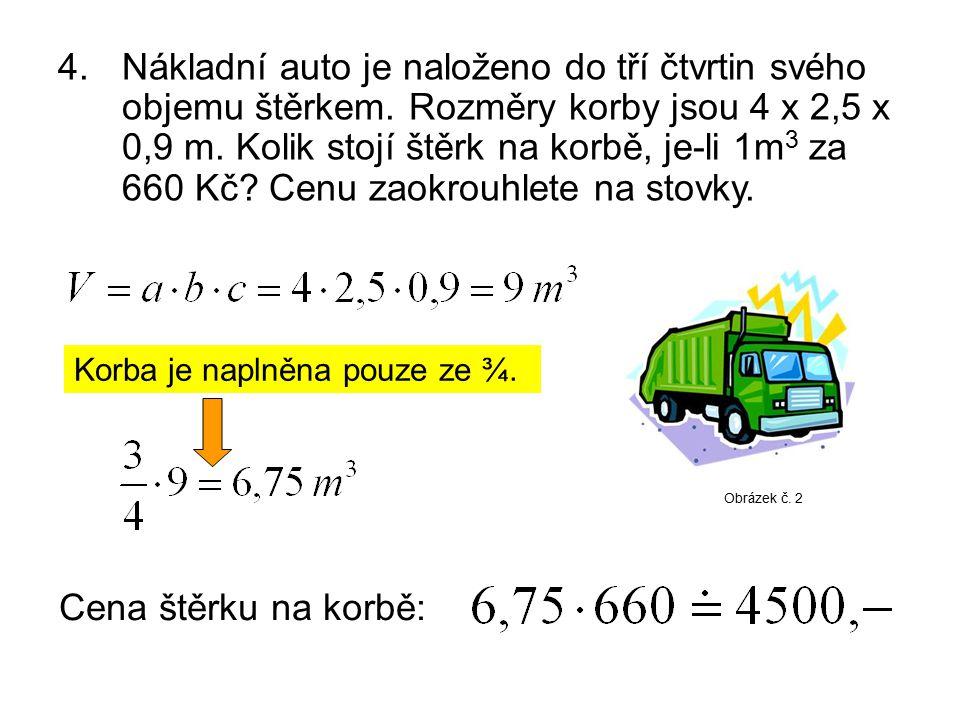 4. Nákladní auto je naloženo do tří čtvrtin svého objemu štěrkem. Rozměry korby jsou 4 x 2,5 x 0,9 m. Kolik stojí štěrk na korbě, je-li 1m 3 za 660 Kč
