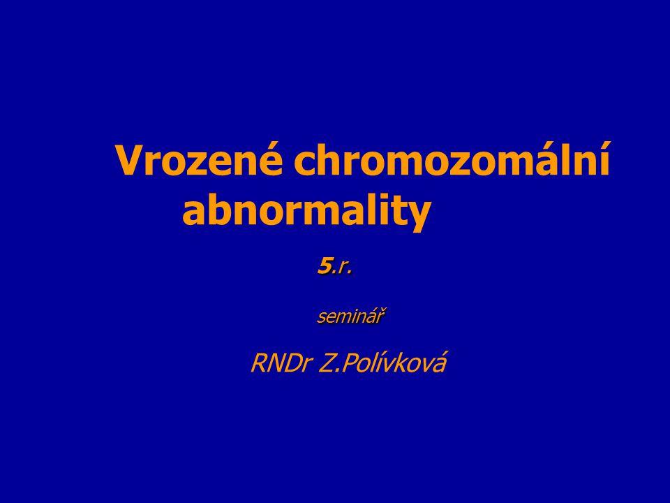 5.r. seminář Vrozené chromozomální abnormality 5.r. seminář RNDr Z.Polívková