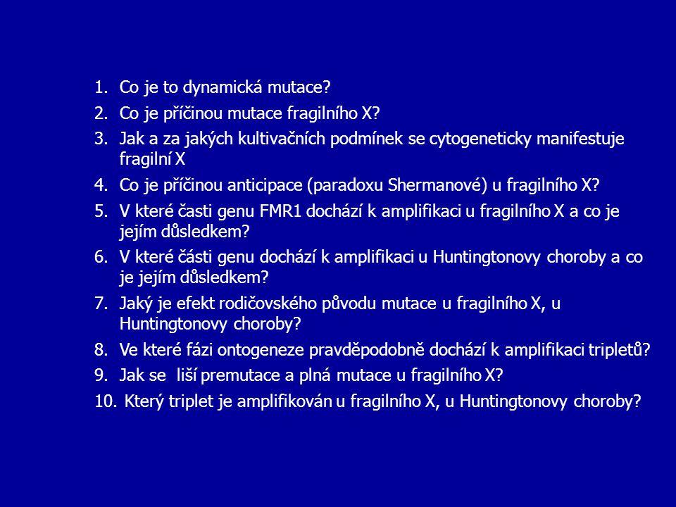 1.Co je to dynamická mutace? 2.Co je příčinou mutace fragilního X? 3.Jak a za jakých kultivačních podmínek se cytogeneticky manifestuje fragilní X 4.C