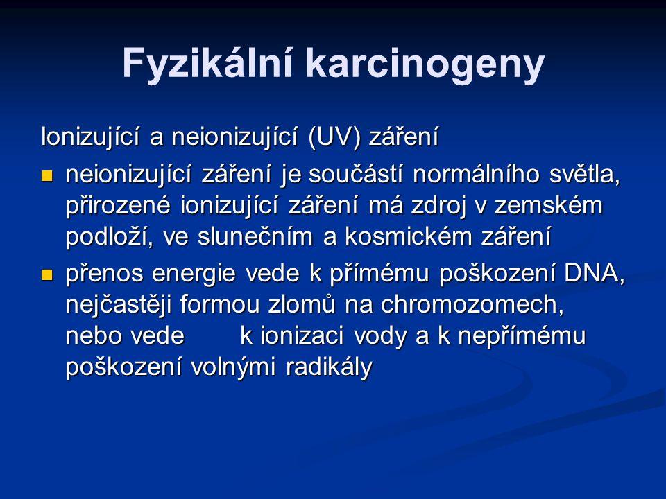 Chemické karcinogeny nejnebezpečnější – PAU (benzpyren, benzantracen...), nitrosaminy (uzeniny, smažené jídlo) nejnebezpečnější – PAU (benzpyren, benzantracen...), nitrosaminy (uzeniny, smažené jídlo) detoxikace PAU - glutathion-S-transferasa - polymorfní - u 50% bělochů chybí - tito lidé mají při styku s cigaretovým kouřem mnohem vyšší riziko ca plic a měchýře detoxikace PAU - glutathion-S-transferasa - polymorfní - u 50% bělochů chybí - tito lidé mají při styku s cigaretovým kouřem mnohem vyšší riziko ca plic a měchýře volné radikály volné radikály metabolity alkoholu metabolity alkoholu anorganické látky – arzen, nikl, chrom, těžké kovy anorganické látky – arzen, nikl, chrom, těžké kovy