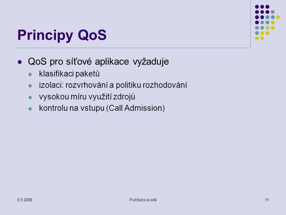 6.5.2008Počítačové sítě11 Principy QoS QoS pro síťové aplikace vyžaduje klasifikaci paketů izolaci: rozvrhování a politiku rozhodování vysokou míru využití zdrojů kontrolu na vstupu (Call Admission)