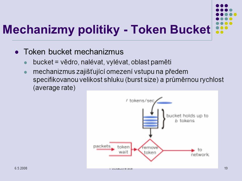 6.5.2008Počítačové sítě19 Mechanizmy politiky - Token Bucket Token bucket mechanizmus bucket = vědro, nalévat, vylévat, oblast paměti mechanizmus zajišťující omezení vstupu na předem specifikovanou velikost shluku (burst size) a průměrnou rychlost (average rate)