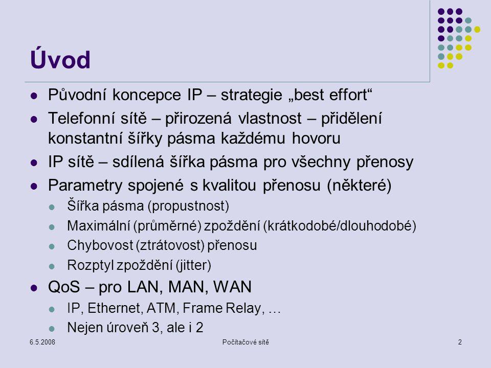 """6.5.2008Počítačové sítě2 Úvod Původní koncepce IP – strategie """"best effort Telefonní sítě – přirozená vlastnost – přidělení konstantní šířky pásma každému hovoru IP sítě – sdílená šířka pásma pro všechny přenosy Parametry spojené s kvalitou přenosu (některé) Šířka pásma (propustnost) Maximální (průměrné) zpoždění (krátkodobé/dlouhodobé) Chybovost (ztrátovost) přenosu Rozptyl zpoždění (jitter) QoS – pro LAN, MAN, WAN IP, Ethernet, ATM, Frame Relay, … Nejen úroveň 3, ale i 2"""