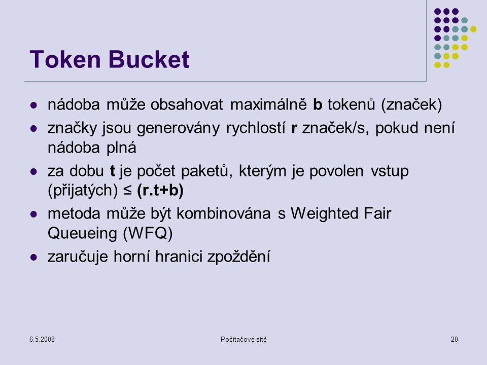 6.5.2008Počítačové sítě20 Token Bucket nádoba může obsahovat maximálně b tokenů (značek) značky jsou generovány rychlostí r značek/s, pokud není nádoba plná za dobu t je počet paketů, kterým je povolen vstup (přijatých) ≤ (r.t+b) metoda může být kombinována s Weighted Fair Queueing (WFQ) zaručuje horní hranici zpoždění