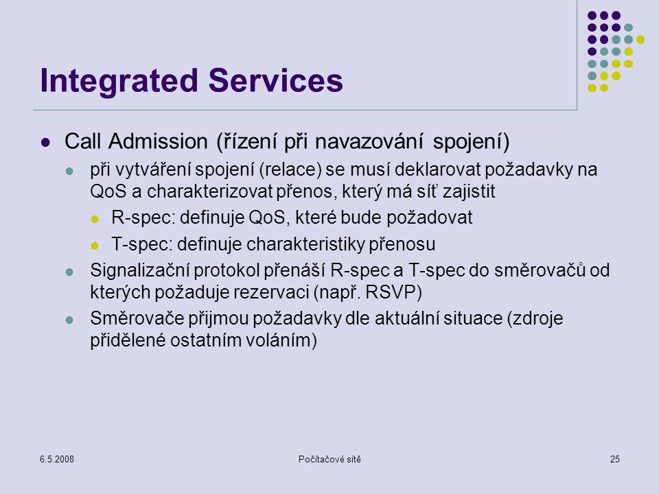 6.5.2008Počítačové sítě25 Integrated Services Call Admission (řízení při navazování spojení) při vytváření spojení (relace) se musí deklarovat požadavky na QoS a charakterizovat přenos, který má síť zajistit R-spec: definuje QoS, které bude požadovat T-spec: definuje charakteristiky přenosu Signalizační protokol přenáší R-spec a T-spec do směrovačů od kterých požaduje rezervaci (např.