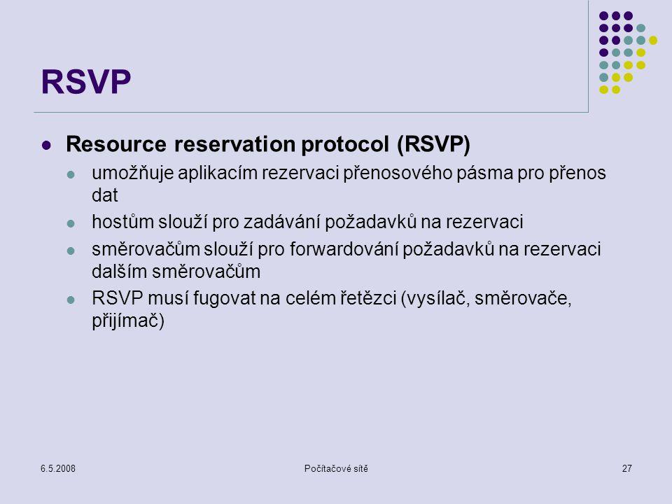 6.5.2008Počítačové sítě27 RSVP Resource reservation protocol (RSVP) umožňuje aplikacím rezervaci přenosového pásma pro přenos dat hostům slouží pro zadávání požadavků na rezervaci směrovačům slouží pro forwardování požadavků na rezervaci dalším směrovačům RSVP musí fugovat na celém řetězci (vysílač, směrovače, přijímač)