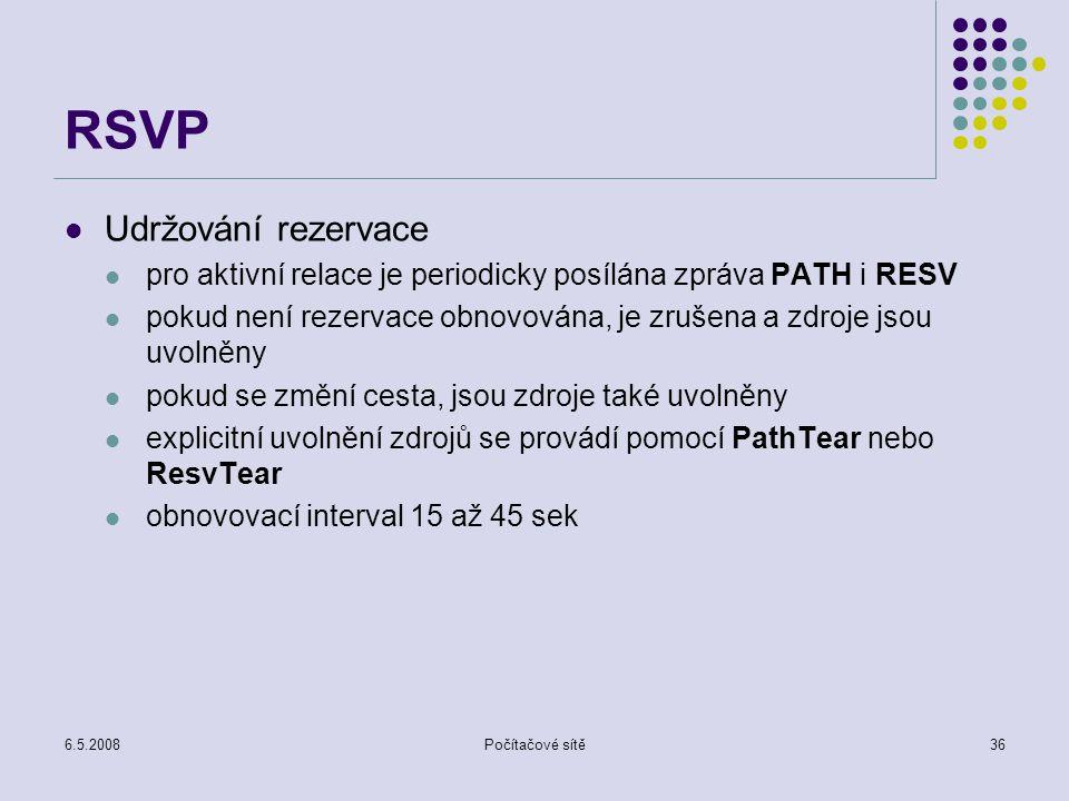 6.5.2008Počítačové sítě36 RSVP Udržování rezervace pro aktivní relace je periodicky posílána zpráva PATH i RESV pokud není rezervace obnovována, je zrušena a zdroje jsou uvolněny pokud se změní cesta, jsou zdroje také uvolněny explicitní uvolnění zdrojů se provádí pomocí PathTear nebo ResvTear obnovovací interval 15 až 45 sek