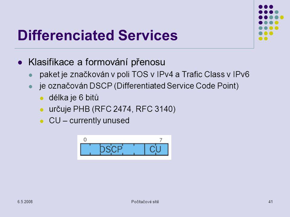 6.5.2008Počítačové sítě41 Differenciated Services Klasifikace a formování přenosu paket je značkován v poli TOS v IPv4 a Trafic Class v IPv6 je označován DSCP (Differentiated Service Code Point) délka je 6 bitů určuje PHB (RFC 2474, RFC 3140) CU – currently unused