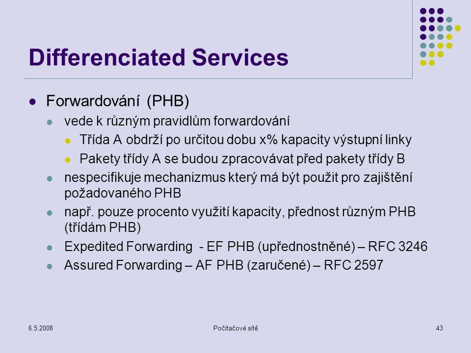6.5.2008Počítačové sítě43 Differenciated Services Forwardování (PHB) vede k různým pravidlům forwardování Třída A obdrží po určitou dobu x% kapacity výstupní linky Pakety třídy A se budou zpracovávat před pakety třídy B nespecifikuje mechanizmus který má být použit pro zajištění požadovaného PHB např.