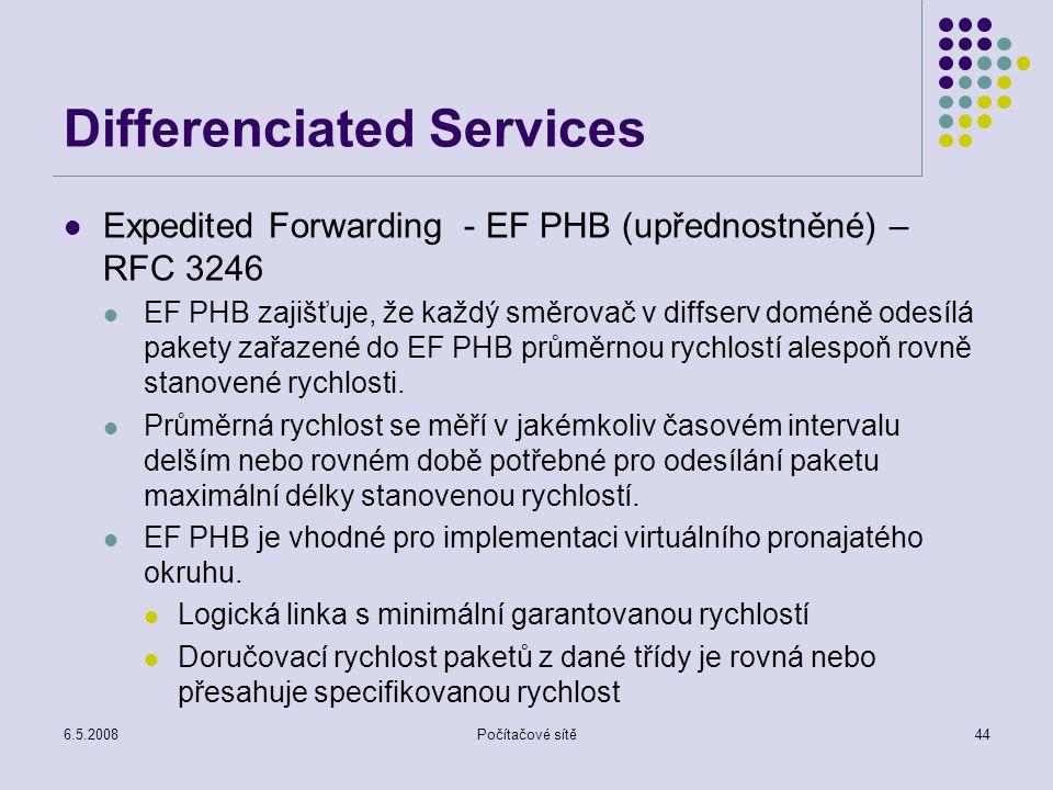 6.5.2008Počítačové sítě44 Differenciated Services Expedited Forwarding - EF PHB (upřednostněné) – RFC 3246 EF PHB zajišťuje, že každý směrovač v diffserv doméně odesílá pakety zařazené do EF PHB průměrnou rychlostí alespoň rovně stanovené rychlosti.